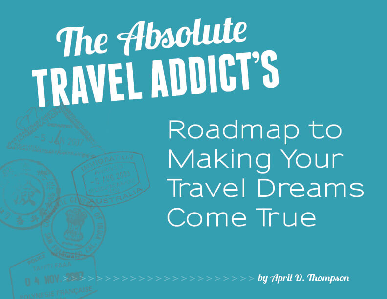 The Absolute Travel Addict's Roadmap to Making Your Travel Dreams Come True